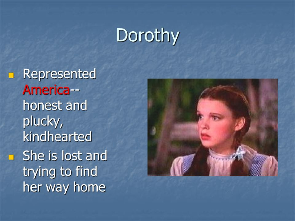 Dorothy Represented America-- honest and plucky, kindhearted Represented America-- honest and plucky, kindhearted She is lost and trying to find her way home She is lost and trying to find her way home