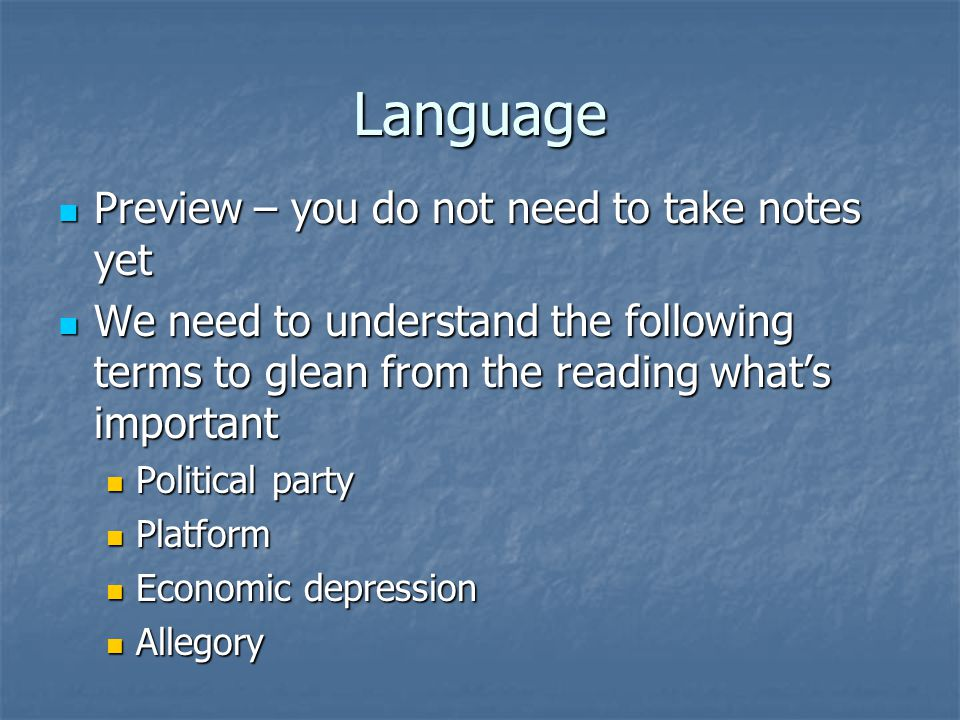 Language Preview – you do not need to take notes yet Preview – you do not need to take notes yet We need to understand the following terms to glean from the reading what's important We need to understand the following terms to glean from the reading what's important Political party Political party Platform Platform Economic depression Economic depression Allegory Allegory