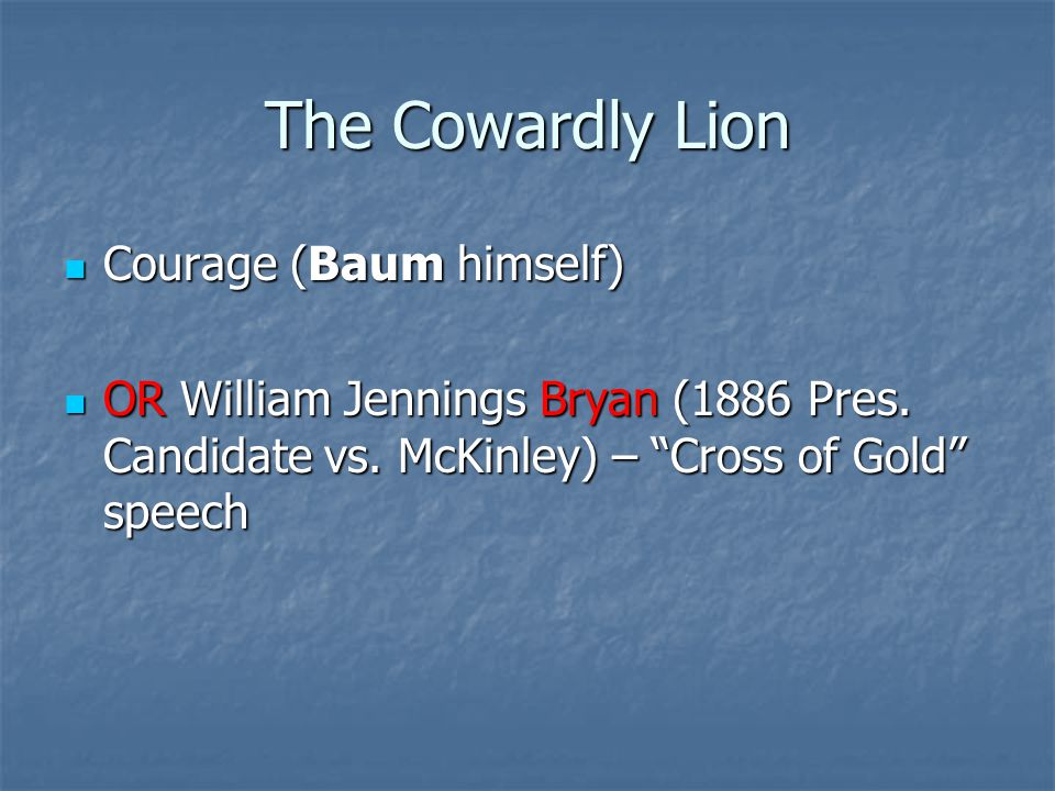 The Cowardly Lion Courage (Baum himself) Courage (Baum himself) OR William Jennings Bryan (1886 Pres.