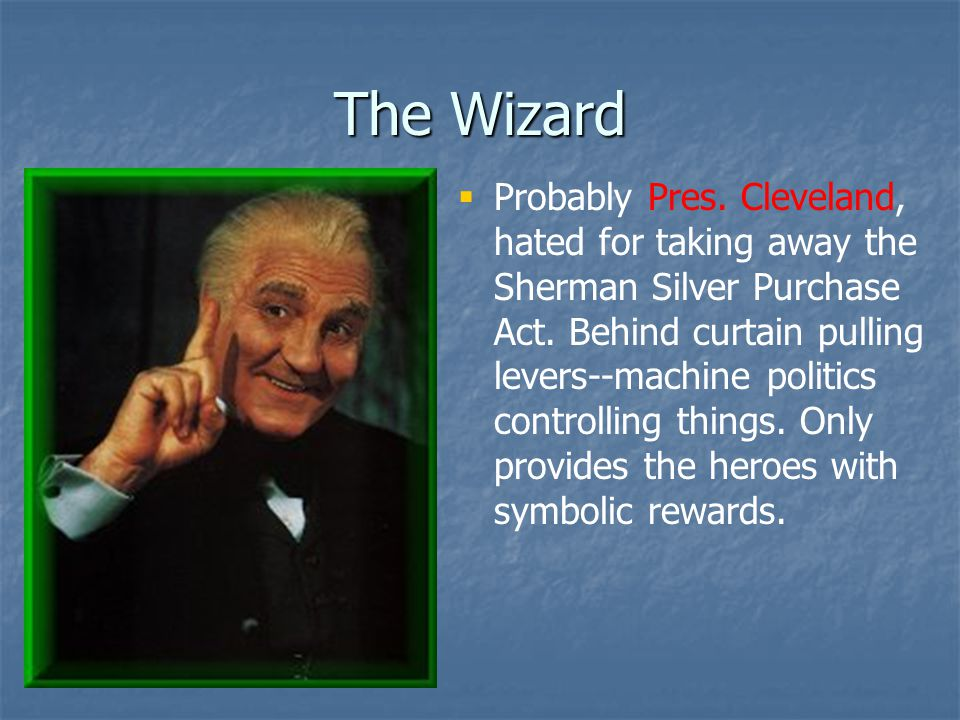 The Wizard  Probably Pres.Cleveland, hated for taking away the Sherman Silver Purchase Act.