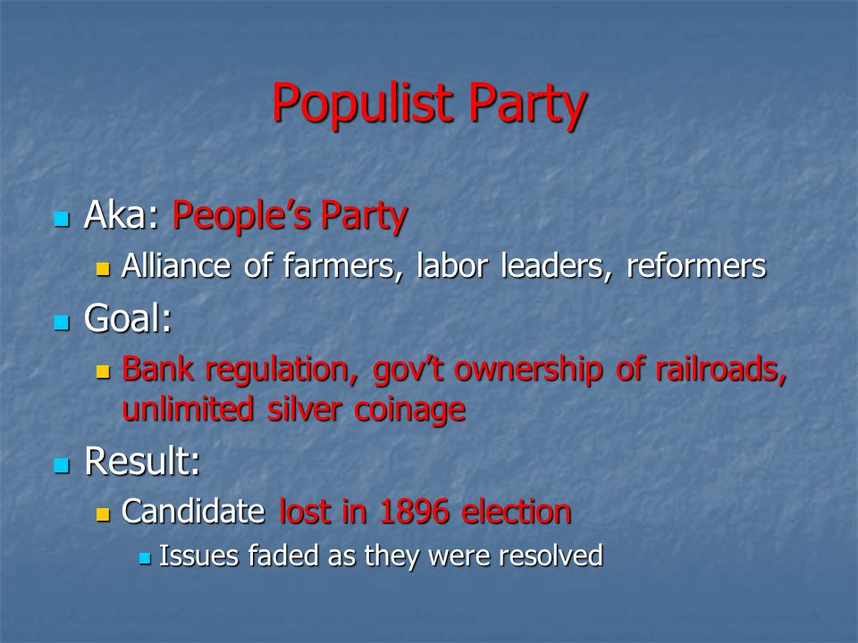 Populist Party Aka: People's Party Aka: People's Party Alliance of farmers, labor leaders, reformers Alliance of farmers, labor leaders, reformers Goal: Goal: Bank regulation, gov't ownership of railroads, unlimited silver coinage Bank regulation, gov't ownership of railroads, unlimited silver coinage Result: Result: Candidate lost in 1896 election Candidate lost in 1896 election Issues faded as they were resolved Issues faded as they were resolved