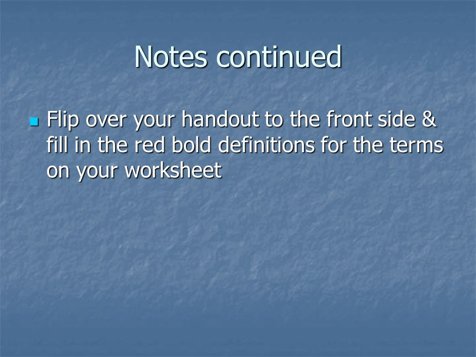 Notes continued Flip over your handout to the front side & fill in the red bold definitions for the terms on your worksheet Flip over your handout to the front side & fill in the red bold definitions for the terms on your worksheet