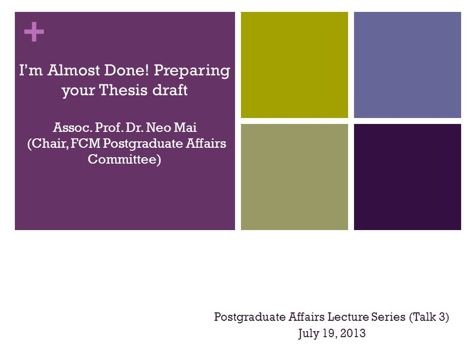 + I'm Almost Done! Preparing your Thesis draft Assoc. Prof. Dr. Neo Mai (Chair, FCM Postgraduate Affairs Committee) Postgraduate Affairs Lecture Serie