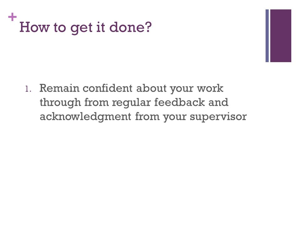 + How to get it done? 1. Remain confident about your work through from regular feedback and acknowledgment from your supervisor