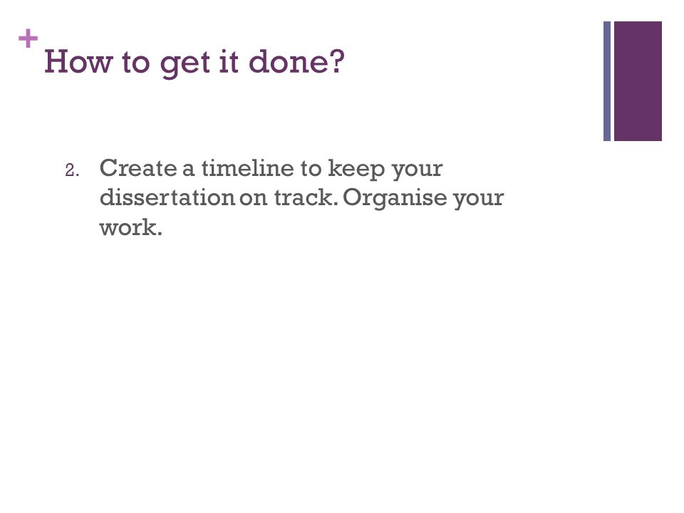 + How to get it done? 2. Create a timeline to keep your dissertation on track. Organise your work.