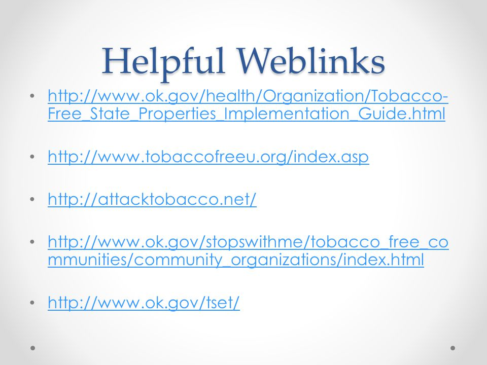 Helpful Weblinks http://www.ok.gov/health/Organization/Tobacco- Free_State_Properties_Implementation_Guide.html http://www.ok.gov/health/Organization/Tobacco- Free_State_Properties_Implementation_Guide.html http://www.tobaccofreeu.org/index.asp http://attacktobacco.net/ http://www.ok.gov/stopswithme/tobacco_free_co mmunities/community_organizations/index.html http://www.ok.gov/stopswithme/tobacco_free_co mmunities/community_organizations/index.html http://www.ok.gov/tset/