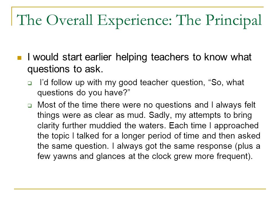 The Overall Experience: The Principal I would start earlier helping teachers to know what questions to ask.