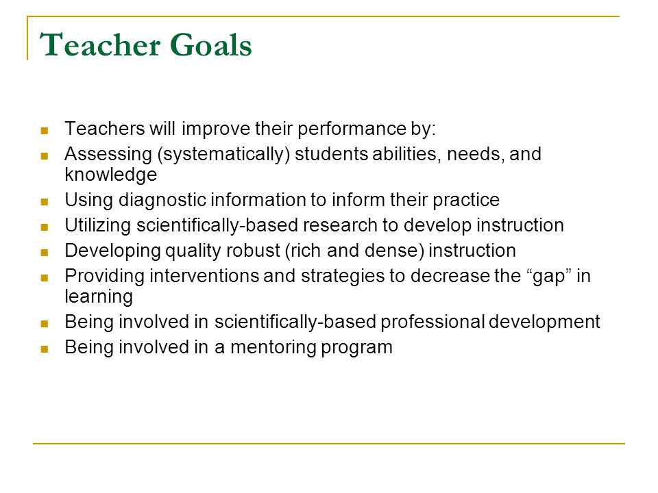 Teacher Goals Teachers will improve their performance by: Assessing (systematically) students abilities, needs, and knowledge Using diagnostic information to inform their practice Utilizing scientifically-based research to develop instruction Developing quality robust (rich and dense) instruction Providing interventions and strategies to decrease the gap in learning Being involved in scientifically-based professional development Being involved in a mentoring program