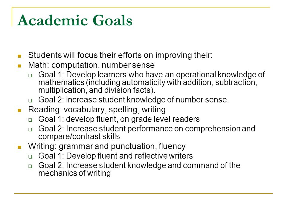 Academic Goals Students will focus their efforts on improving their: Math: computation, number sense  Goal 1: Develop learners who have an operational knowledge of mathematics (including automaticity with addition, subtraction, multiplication, and division facts).