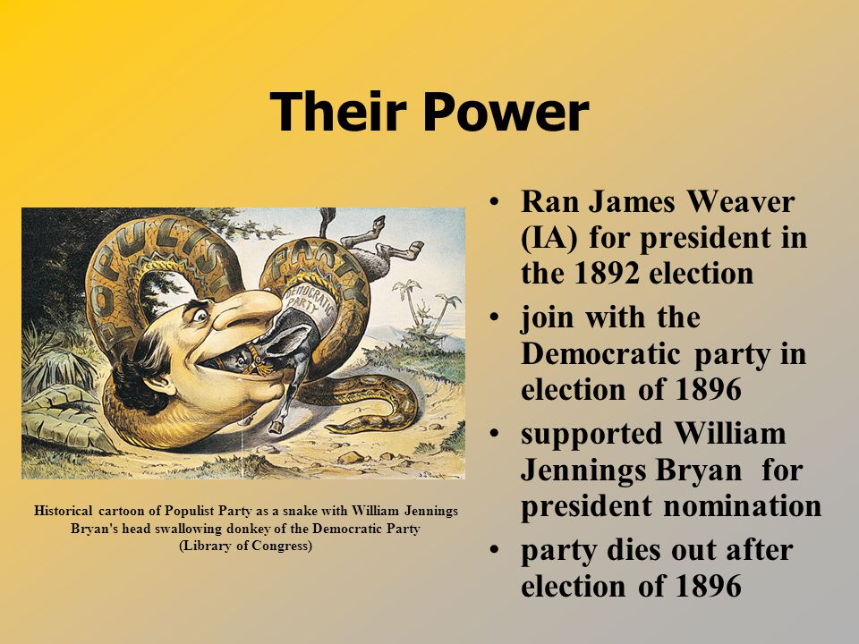 Their Power Ran James Weaver (IA) for president in the 1892 election join with the Democratic party in election of 1896 supported William Jennings Bryan for president nomination party dies out after election of 1896 Historical cartoon of Populist Party as a snake with William Jennings Bryan s head swallowing donkey of the Democratic Party (Library of Congress)