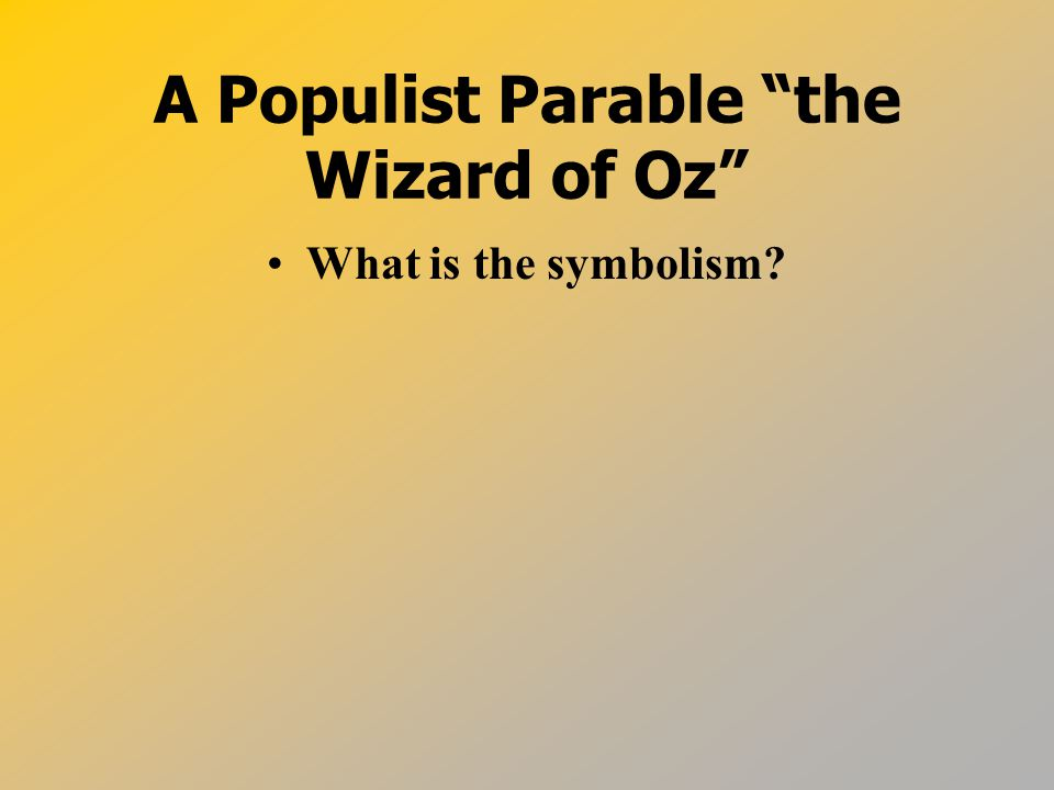 A Populist Parable the Wizard of Oz What is the symbolism
