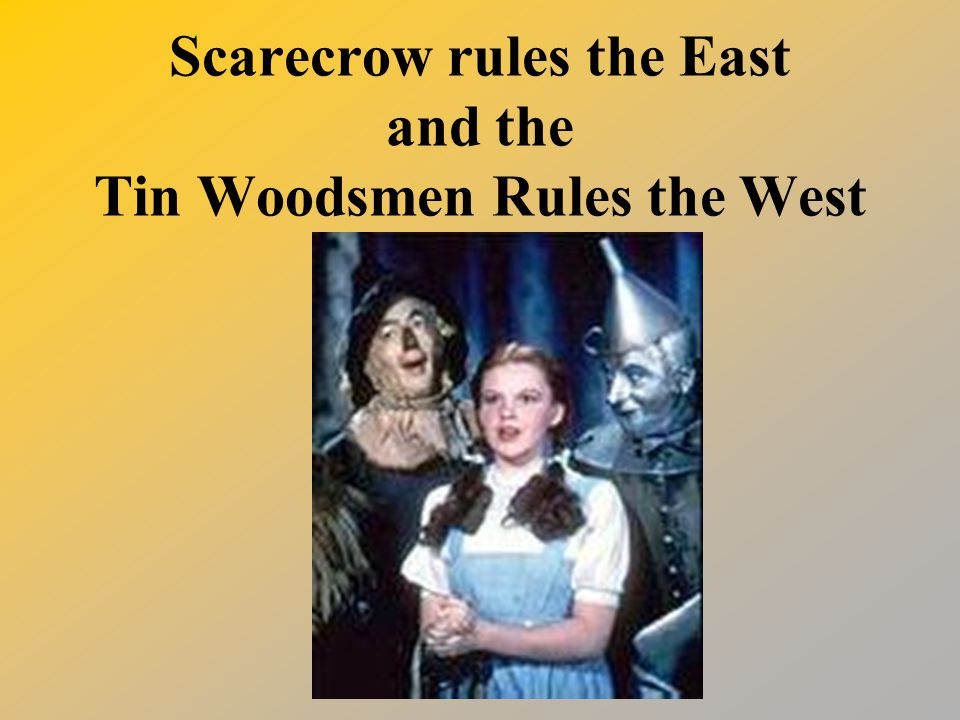 Scarecrow rules the East and the Tin Woodsmen Rules the West