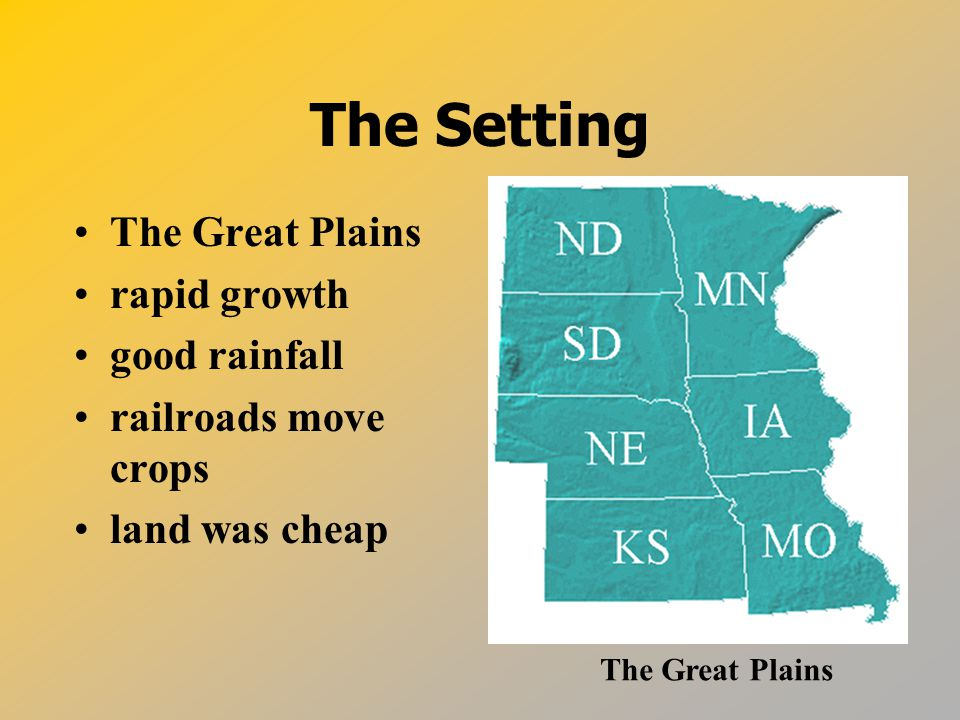 The Setting The Great Plains rapid growth good rainfall railroads move crops land was cheap The Great Plains