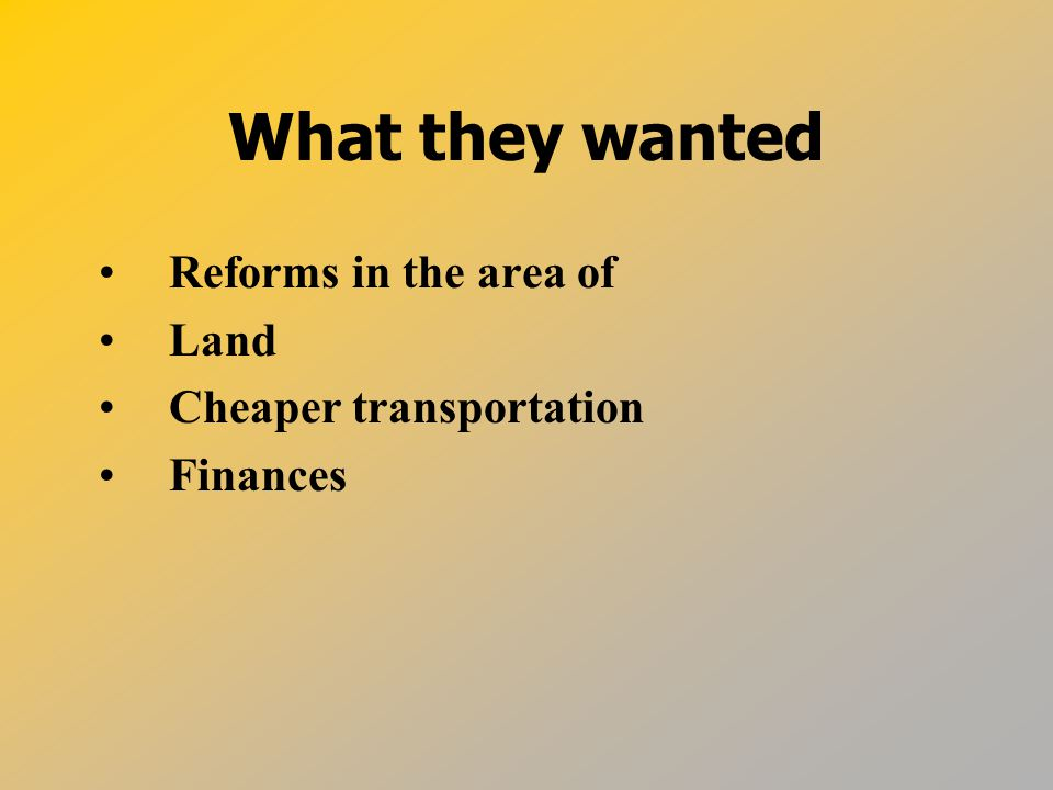 What they wanted Reforms in the area of Land Cheaper transportation Finances