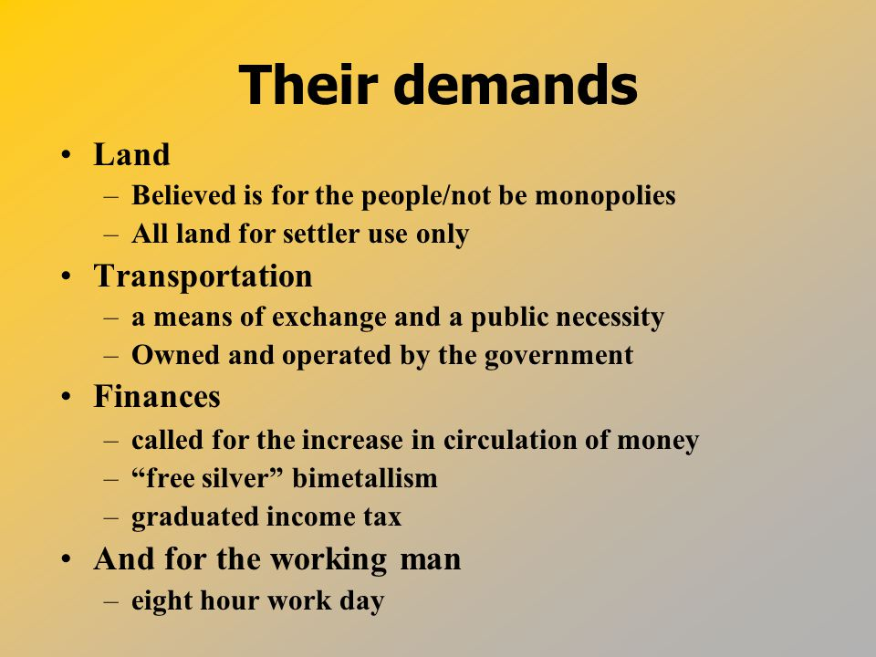 Their demands Land –Believed is for the people/not be monopolies –All land for settler use only Transportation –a means of exchange and a public necessity –Owned and operated by the government Finances –called for the increase in circulation of money – free silver bimetallism –graduated income tax And for the working man –eight hour work day