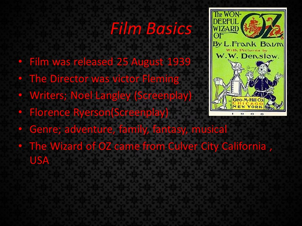 Film Basics Film was released 25 August 1939 The Director was victor Fleming Writers; Noel Langley (Screenplay) Florence Ryerson(Screenplay) Genre; adventure, family, fantasy, musical The Wizard of OZ came from Culver City California, USA