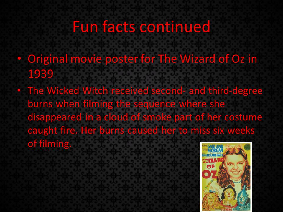 Fun facts continued Original movie poster for The Wizard of Oz in 1939 The Wicked Witch received second- and third-degree burns when filming the sequence where she disappeared in a cloud of smoke part of her costume caught fire.