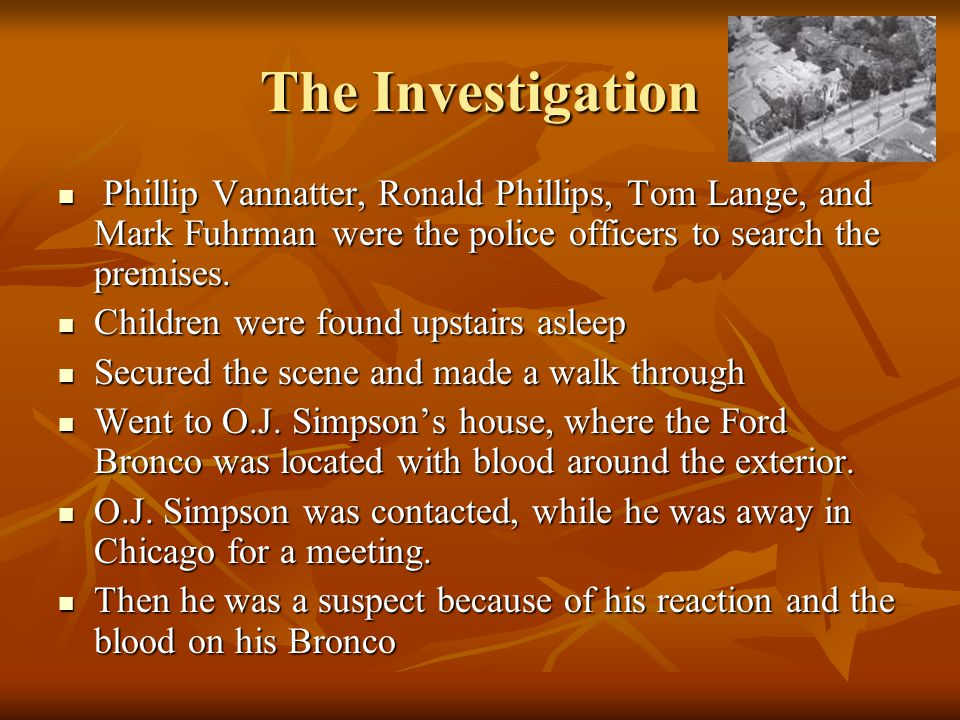 The Investigation Phillip Vannatter, Ronald Phillips, Tom Lange, and Mark Fuhrman were the police officers to search the premises.