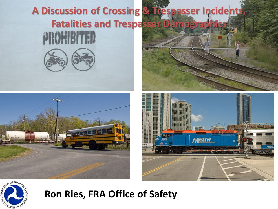 Ron Ries, FRA Office of Safety A Discussion of Crossing & Trespasser Incidents, Fatalities and Trespasser Demographics