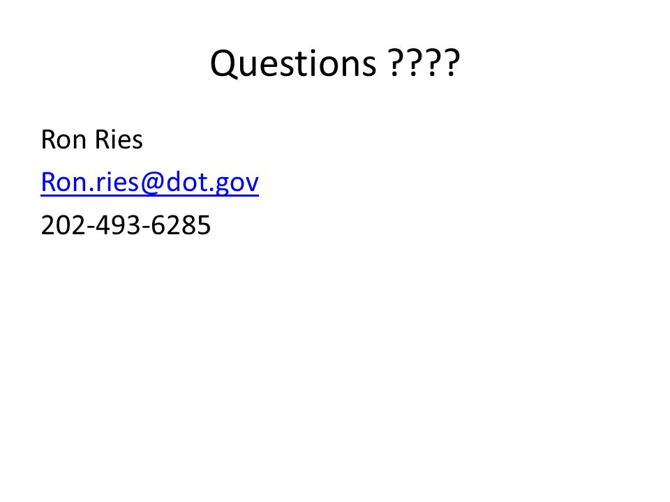 Questions ???? Ron Ries Ron.ries@dot.gov 202-493-6285