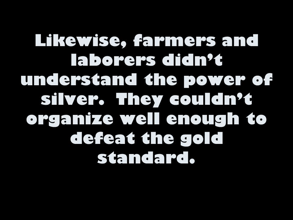 Likewise, farmers and laborers didn't understand the power of silver. They couldn't organize well enough to defeat the gold standard.