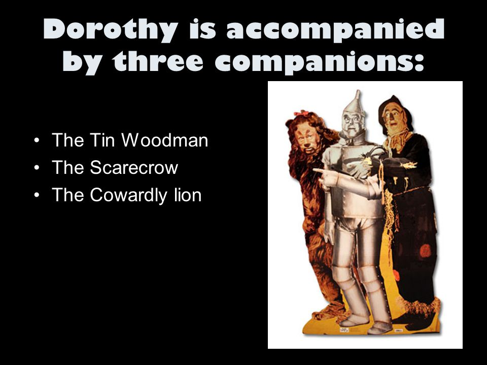Dorothy is accompanied by three companions: The Tin Woodman The Scarecrow The Cowardly lion