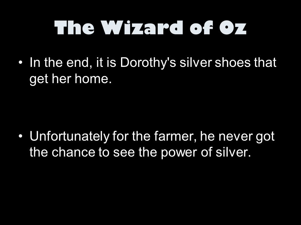 The Wizard of Oz In the end, it is Dorothy's silver shoes that get her home. Unfortunately for the farmer, he never got the chance to see the power of