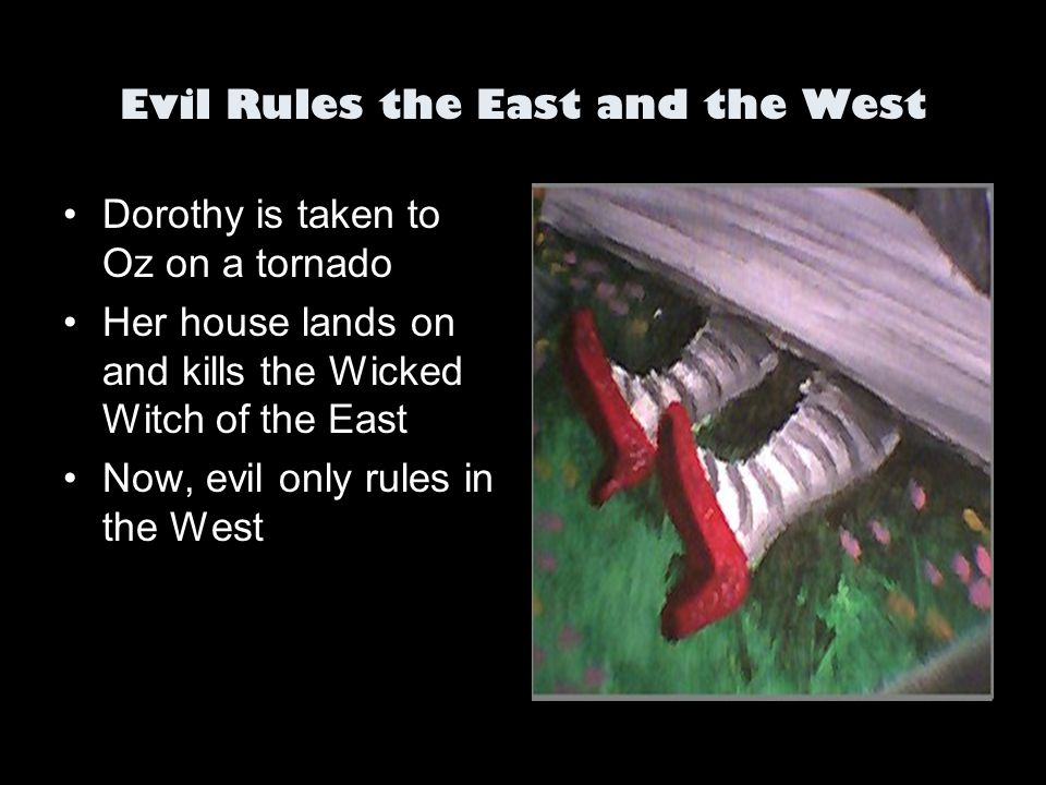 Evil Rules the East and the West Dorothy is taken to Oz on a tornado Her house lands on and kills the Wicked Witch of the East Now, evil only rules in