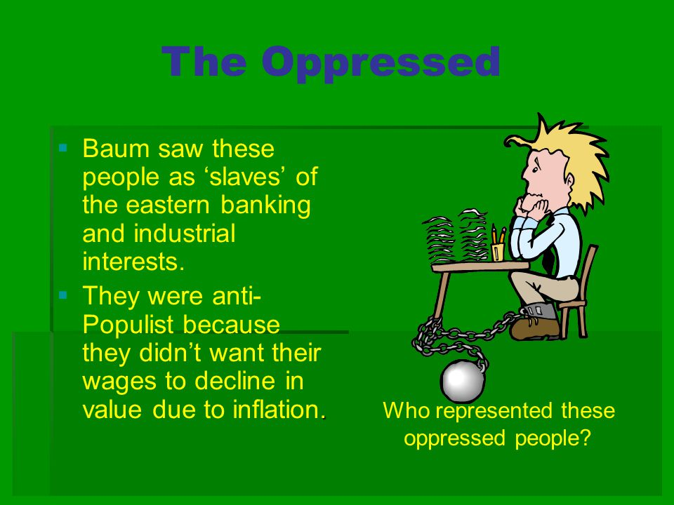 The Oppressed  Baum saw these people as 'slaves' of the eastern banking and industrial interests..  They were anti- Populist because they didn't wan