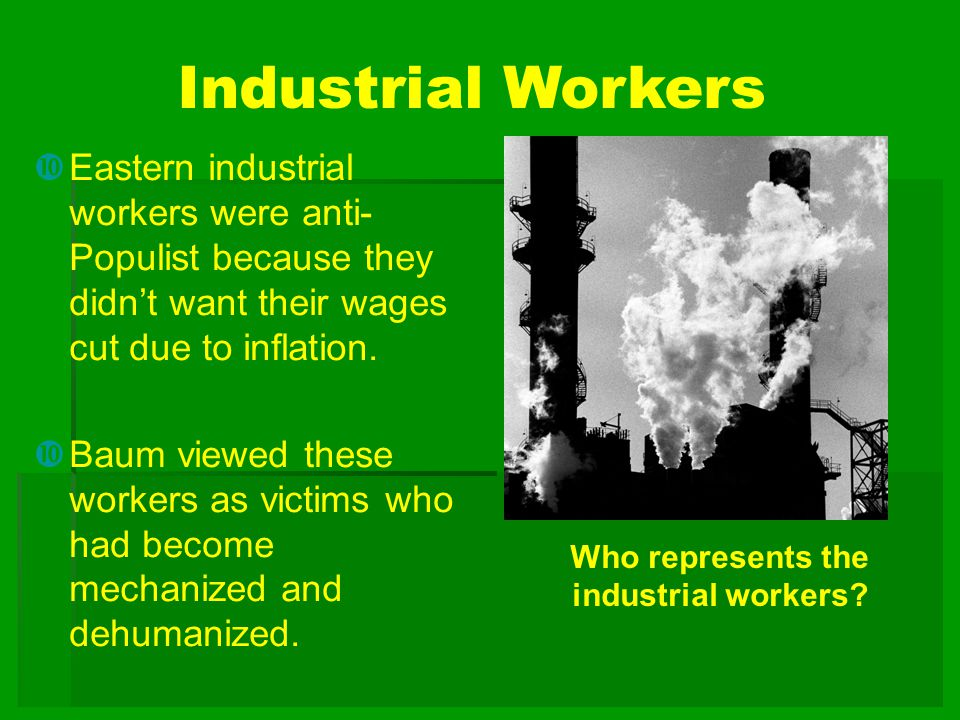 Industrial Workers  Eastern industrial workers were anti- Populist because they didn't want their wages cut due to inflation.  Baum viewed these wor
