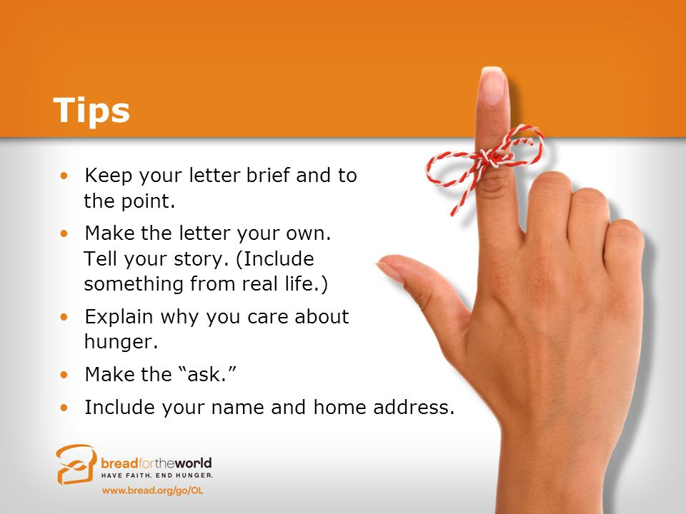 Tips Keep your letter brief and to the point. Make the letter your own. Tell your story. (Include something from real life.) Explain why you care abou