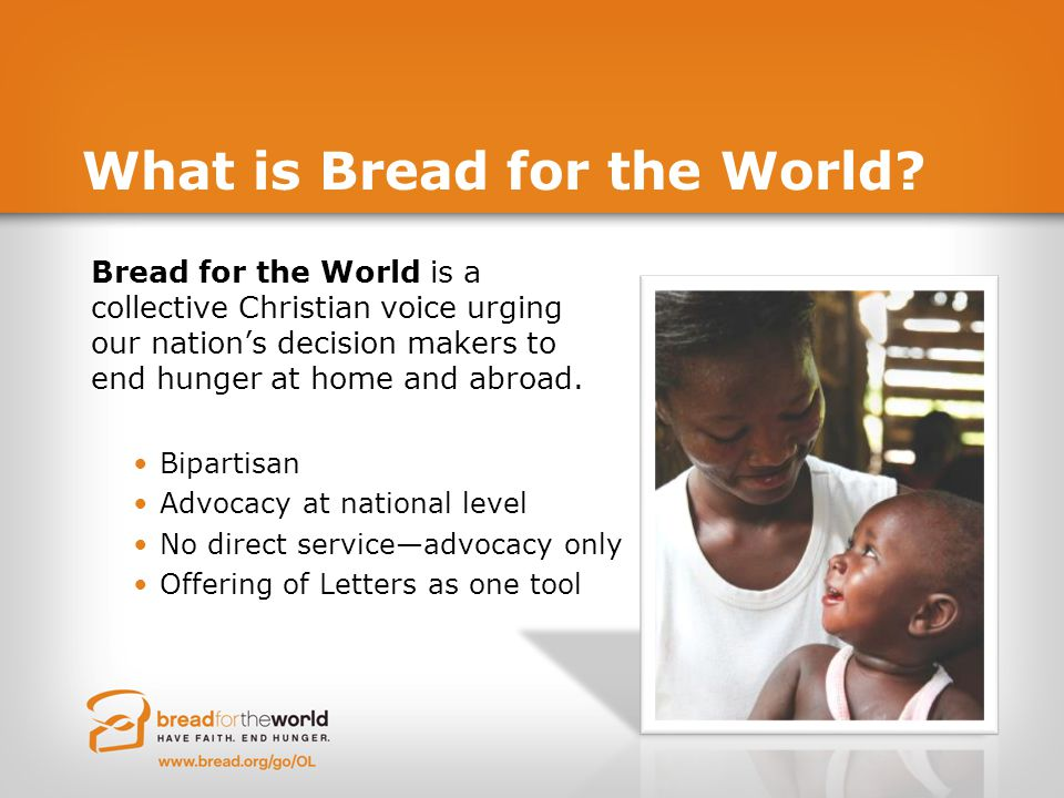 What is Bread for the World? Bread for the World is a collective Christian voice urging our nation's decision makers to end hunger at home and abroad.