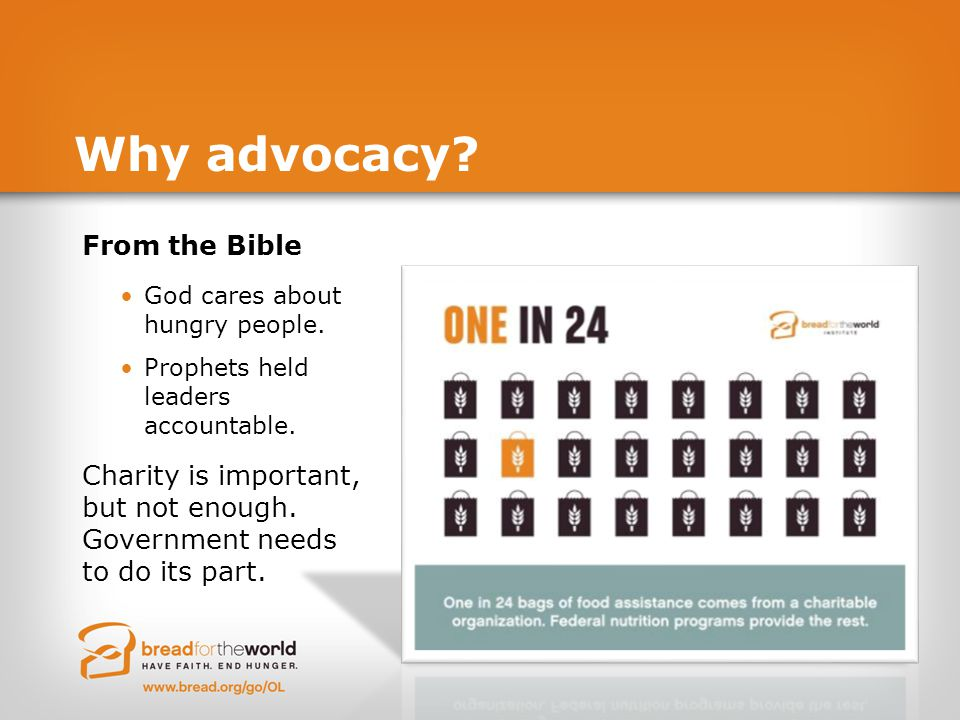 Why advocacy? From the Bible God cares about hungry people. Prophets held leaders accountable. Charity is important, but not enough. Government needs