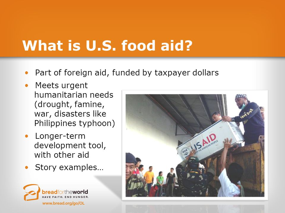 What is U.S. food aid? Part of foreign aid, funded by taxpayer dollars Meets urgent humanitarian needs (drought, famine, war, disasters like Philippin