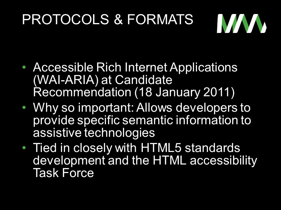 PROTOCOLS & FORMATS Accessible Rich Internet Applications (WAI-ARIA) at Candidate Recommendation (18 January 2011) Why so important: Allows developers to provide specific semantic information to assistive technologies Tied in closely with HTML5 standards development and the HTML accessibility Task Force