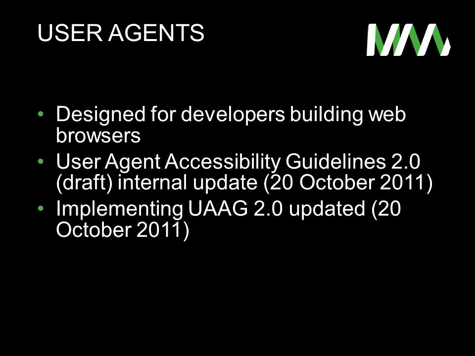 USER AGENTS Designed for developers building web browsers User Agent Accessibility Guidelines 2.0 (draft) internal update (20 October 2011) Implementing UAAG 2.0 updated (20 October 2011)