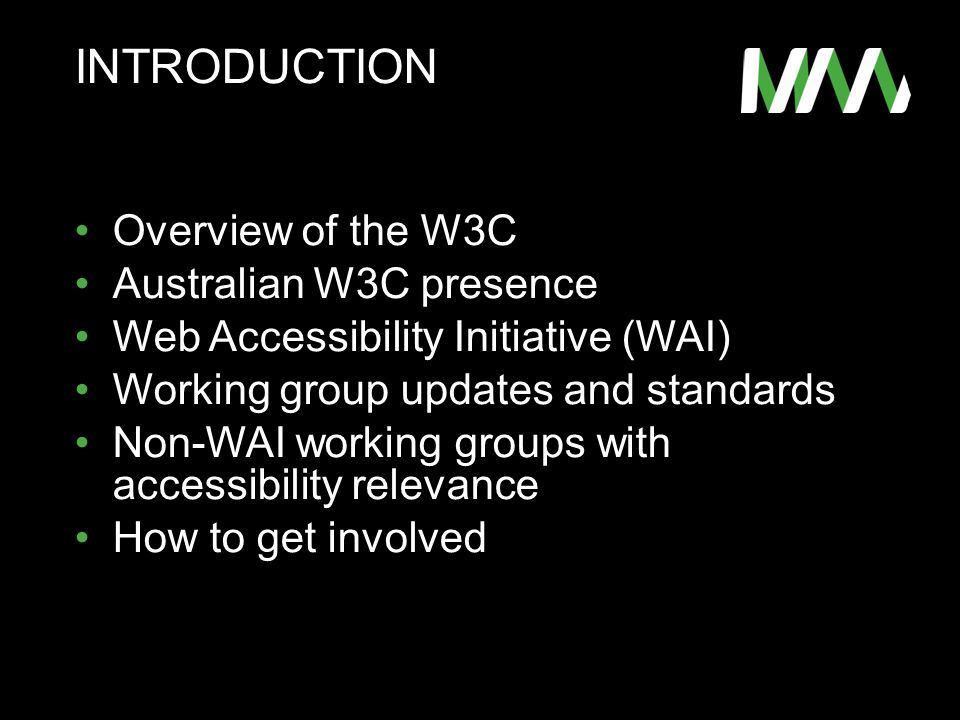 INTRODUCTION Overview of the W3C Australian W3C presence Web Accessibility Initiative (WAI) Working group updates and standards Non-WAI working groups with accessibility relevance How to get involved