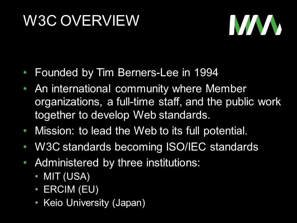 W3C OVERVIEW Founded by Tim Berners-Lee in 1994 An international community where Member organizations, a full-time staff, and the public work together to develop Web standards.