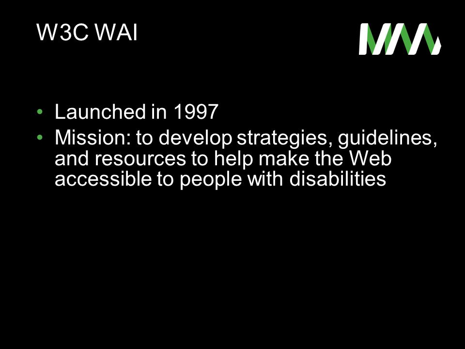 W3C WAI Launched in 1997 Mission: to develop strategies, guidelines, and resources to help make the Web accessible to people with disabilities