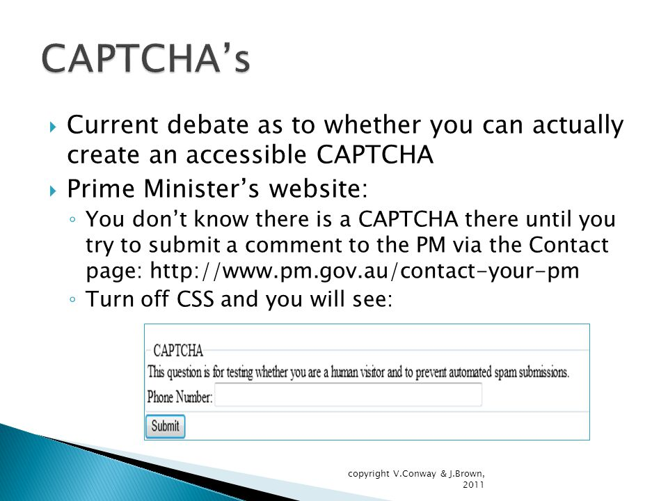 Current debate as to whether you can actually create an accessible CAPTCHA  Prime Minister's website: ◦ You don't know there is a CAPTCHA there until you try to submit a comment to the PM via the Contact page: http://www.pm.gov.au/contact-your-pm ◦ Turn off CSS and you will see: copyright V.Conway & J.Brown, 2011