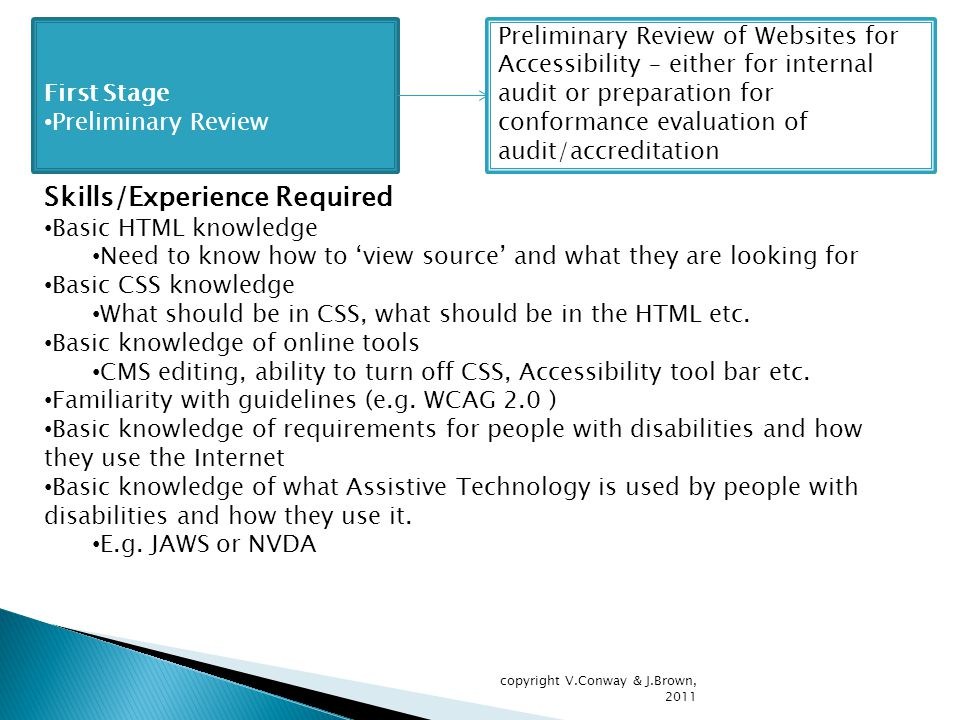 First Stage Preliminary Review Preliminary Review of Websites for Accessibility – either for internal audit or preparation for conformance evaluation of audit/accreditation Skills/Experience Required Basic HTML knowledge Need to know how to 'view source' and what they are looking for Basic CSS knowledge What should be in CSS, what should be in the HTML etc.