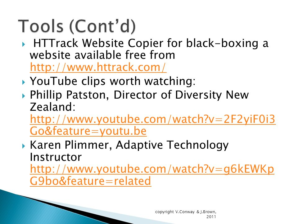  HTTrack Website Copier for black-boxing a website available free from http://www.httrack.com/ http://www.httrack.com/  YouTube clips worth watching:  Phillip Patston, Director of Diversity New Zealand: http://www.youtube.com/watch v=2F2yiF0i3 Go&feature=youtu.be http://www.youtube.com/watch v=2F2yiF0i3 Go&feature=youtu.be  Karen Plimmer, Adaptive Technology Instructor http://www.youtube.com/watch v=g6kEWKp G9bo&feature=related http://www.youtube.com/watch v=g6kEWKp G9bo&feature=related copyright V.Conway & J.Brown, 2011
