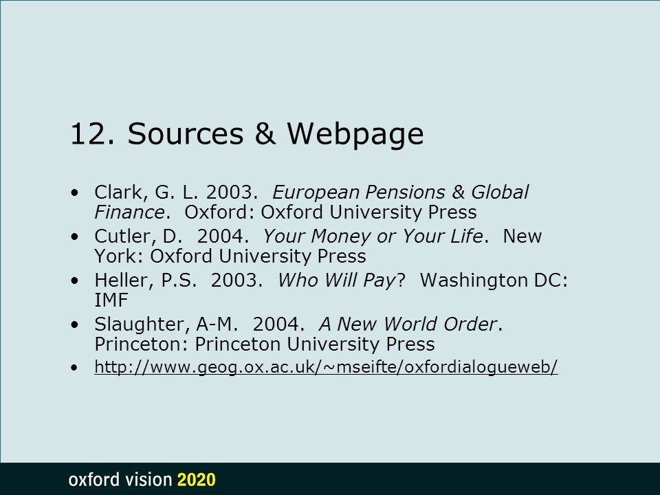 12. Sources & Webpage Clark, G. L. 2003. European Pensions & Global Finance. Oxford: Oxford University Press Cutler, D. 2004. Your Money or Your Life.