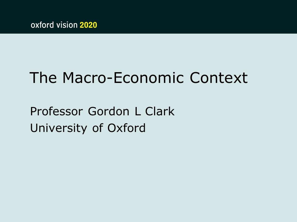 The Macro-Economic Context Professor Gordon L Clark University of Oxford
