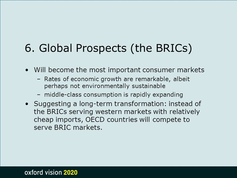 6. Global Prospects (the BRICs) Will become the most important consumer markets –Rates of economic growth are remarkable, albeit perhaps not environme