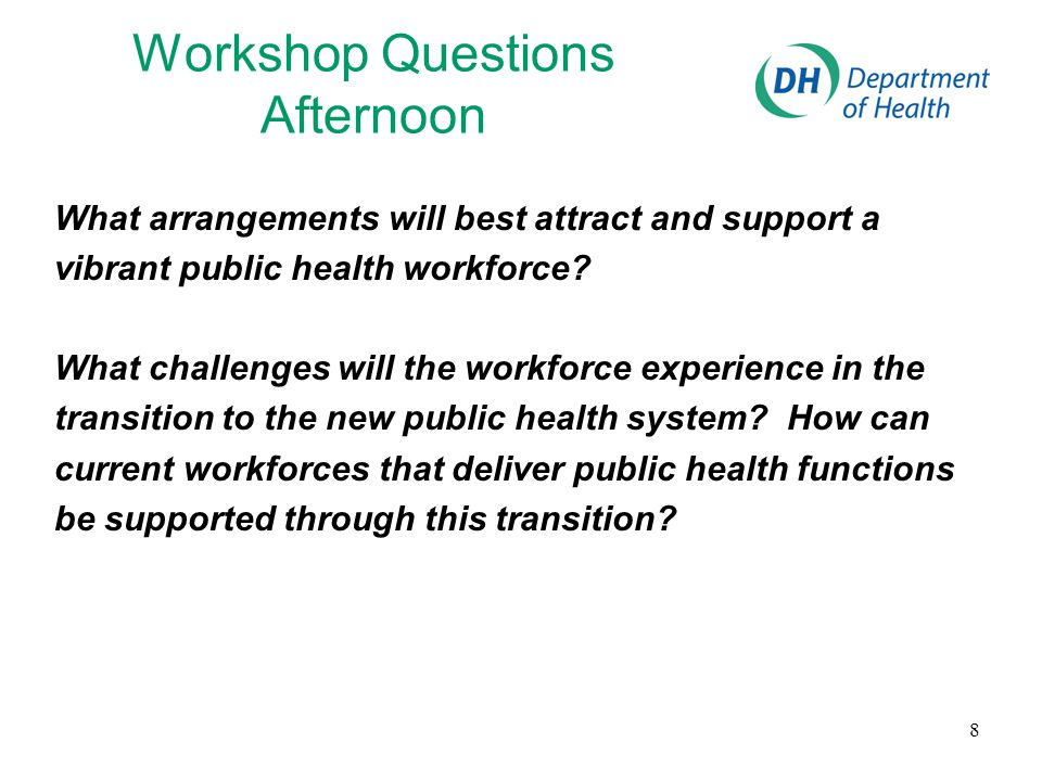 8 Workshop Questions Afternoon What arrangements will best attract and support a vibrant public health workforce? What challenges will the workforce e