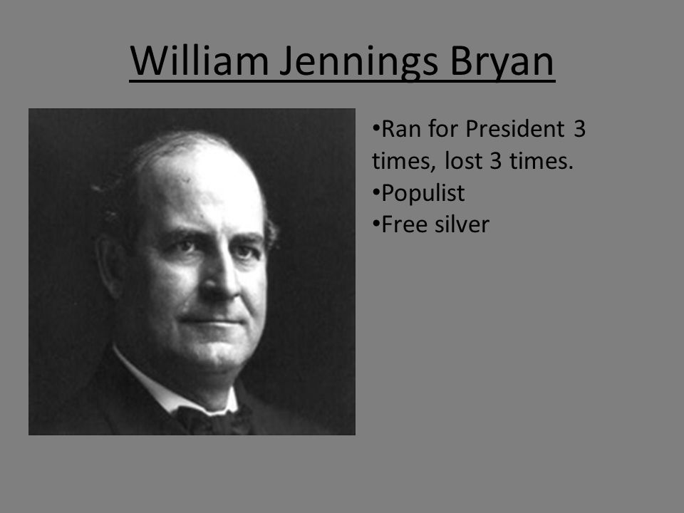 William Jennings Bryan Ran for President 3 times, lost 3 times. Populist Free silver