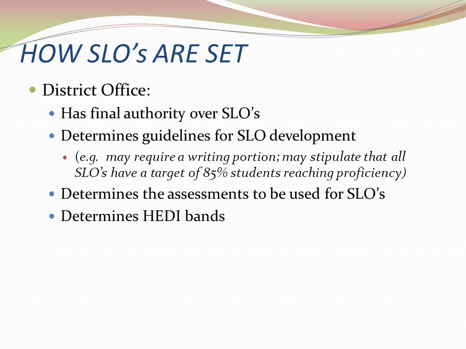 HOW SLO's ARE SET District Office: Has final authority over SLO's Determines guidelines for SLO development (e.g. may require a writing portion; may s