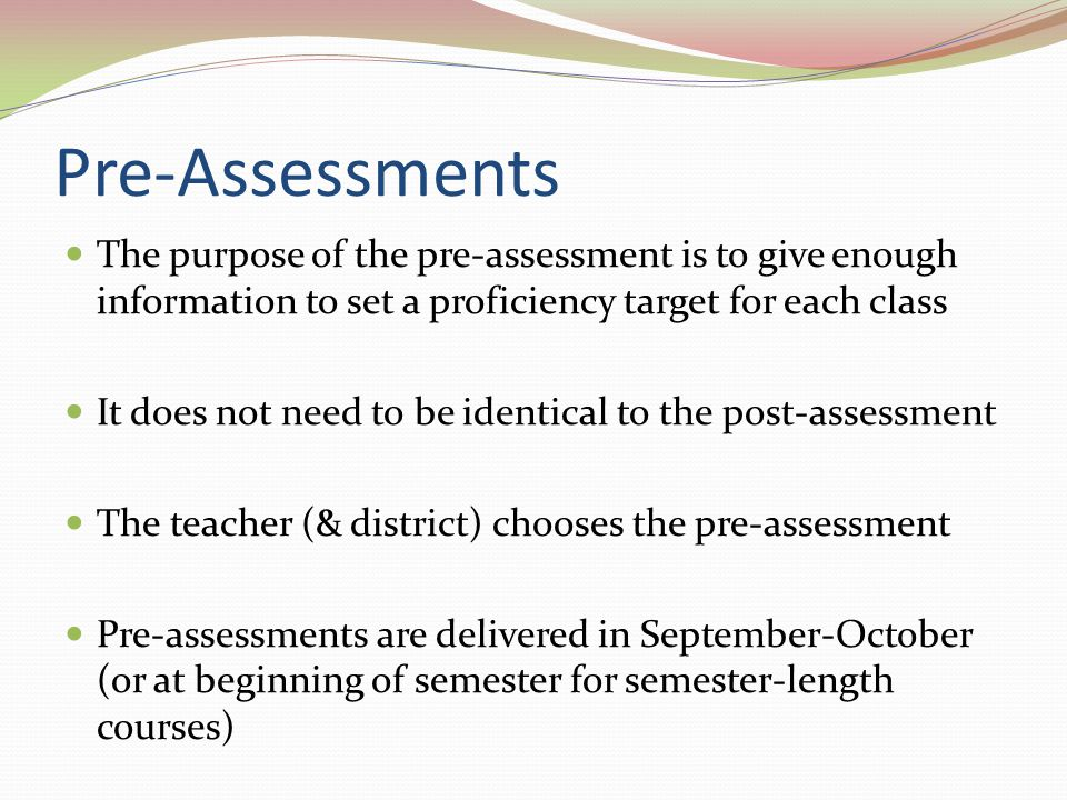 Pre-Assessments The purpose of the pre-assessment is to give enough information to set a proficiency target for each class It does not need to be iden