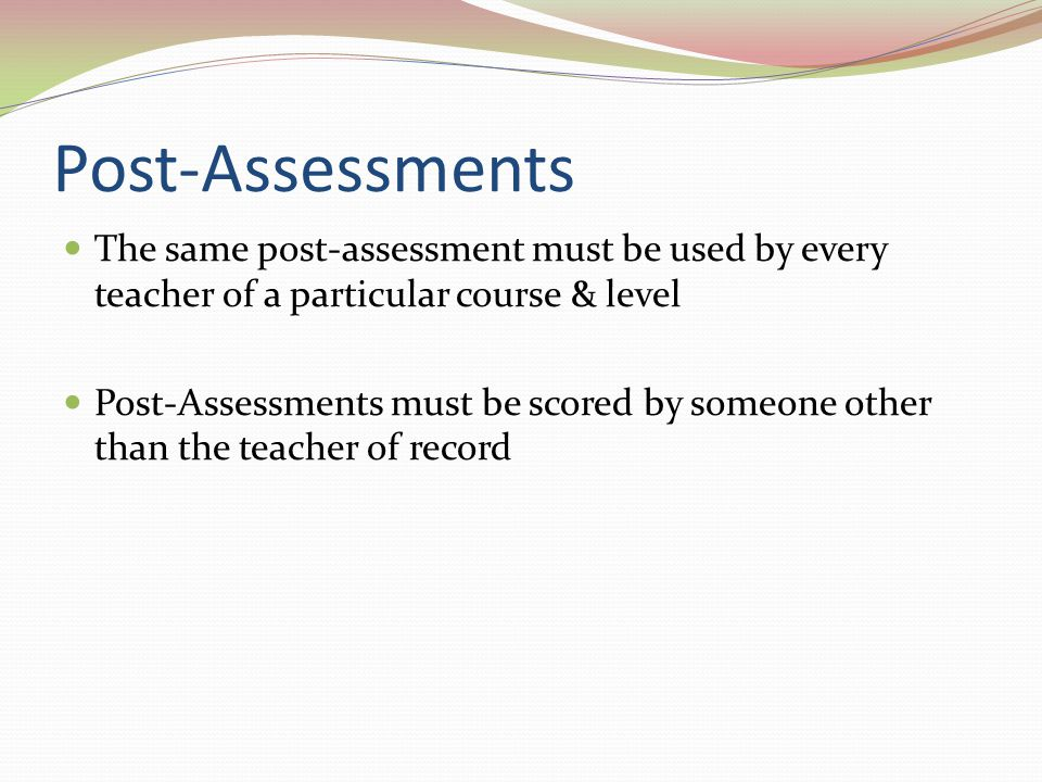 Post-Assessments The same post-assessment must be used by every teacher of a particular course & level Post-Assessments must be scored by someone othe